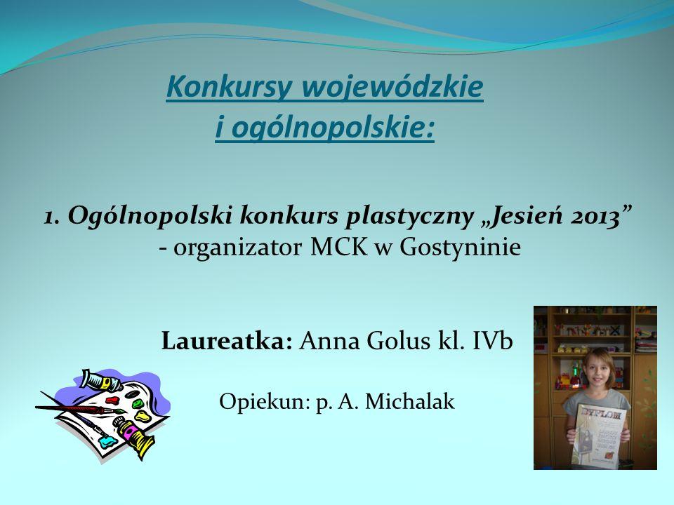 Konkursy wojewódzkie i ogólnopolskie: 1. Ogólnopolski konkurs plastyczny Jesień 2013 - organizator MCK w Gostyninie Laureatka: Anna Golus kl. IVb Opie