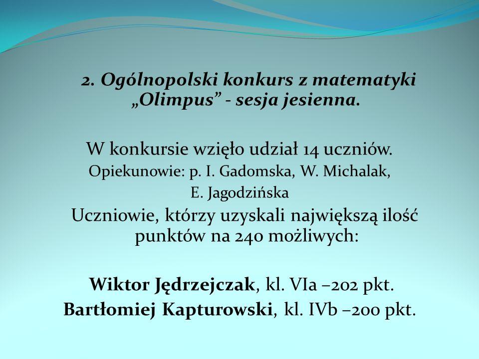 2. Ogólnopolski konkurs z matematyki Olimpus - sesja jesienna. W konkursie wzięło udział 14 uczniów. Opiekunowie: p. I. Gadomska, W. Michalak, E. Jago