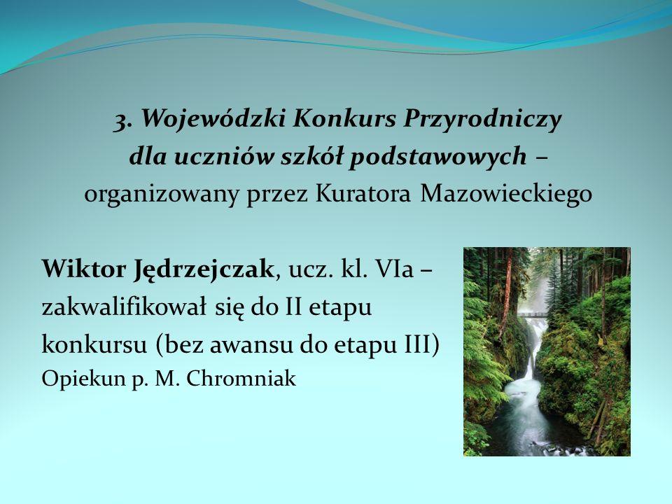 3. Wojewódzki Konkurs Przyrodniczy dla uczniów szkół podstawowych – organizowany przez Kuratora Mazowieckiego Wiktor Jędrzejczak, ucz. kl. VIa – zakwa