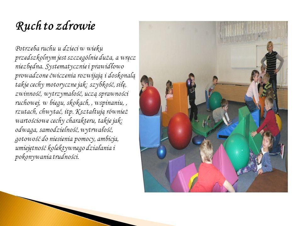 Ruch to zdrowie Potrzeba ruchu u dzieci w wieku przedszkolnym jest szczególnie duża, a wręcz niezbędna. Systematycznie i prawidłowo prowadzone ćwiczen