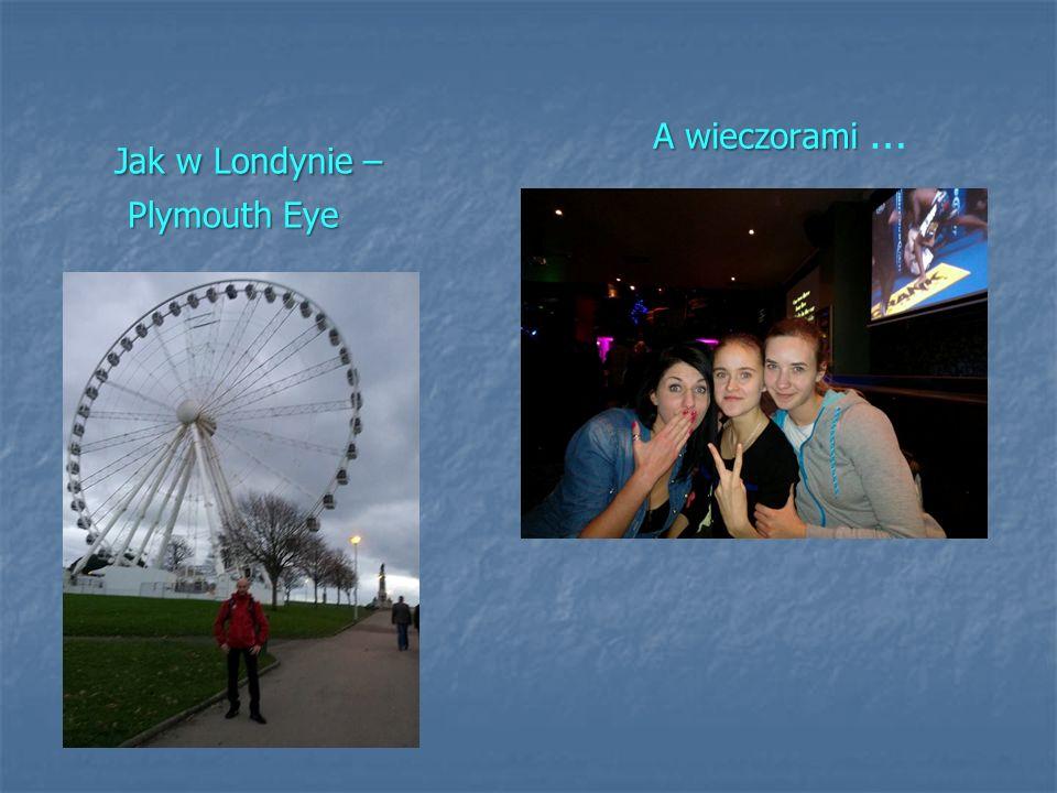 Jak w Londynie – Plymouth Eye A wieczorami A wieczorami …