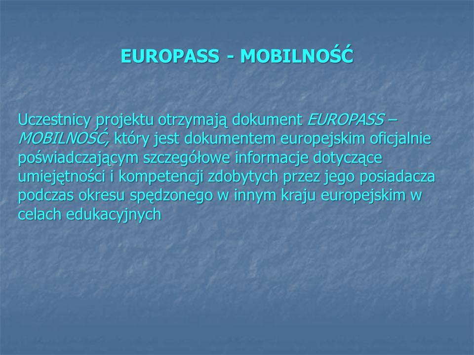 EUROPASS - MOBILNOŚĆ Uczestnicy projektu otrzymają dokument EUROPASS – MOBILNOŚĆ, który jest dokumentem europejskim oficjalnie poświadczającym szczegółowe informacje dotyczące umiejętności i kompetencji zdobytych przez jego posiadacza podczas okresu spędzonego w innym kraju europejskim w celach edukacyjnych