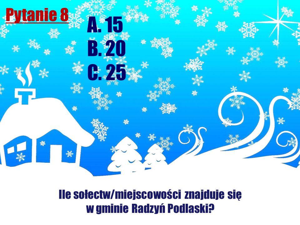 Pytanie 8 Ile sołectw/miejscowości znajduje się w gminie Radzyń Podlaski? A. 15 B. 20 C. 25