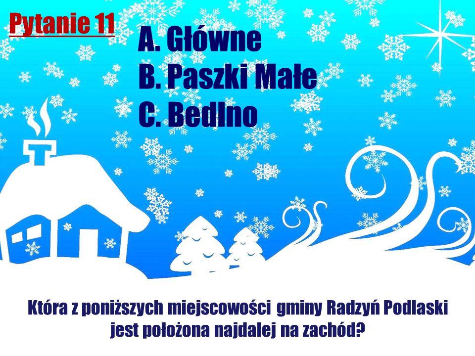Pytanie 11 Która z poniższych miejscowości gminy Radzyń Podlaski jest położona najdalej na zachód? A. Główne B. Paszki Małe C. Bedlno