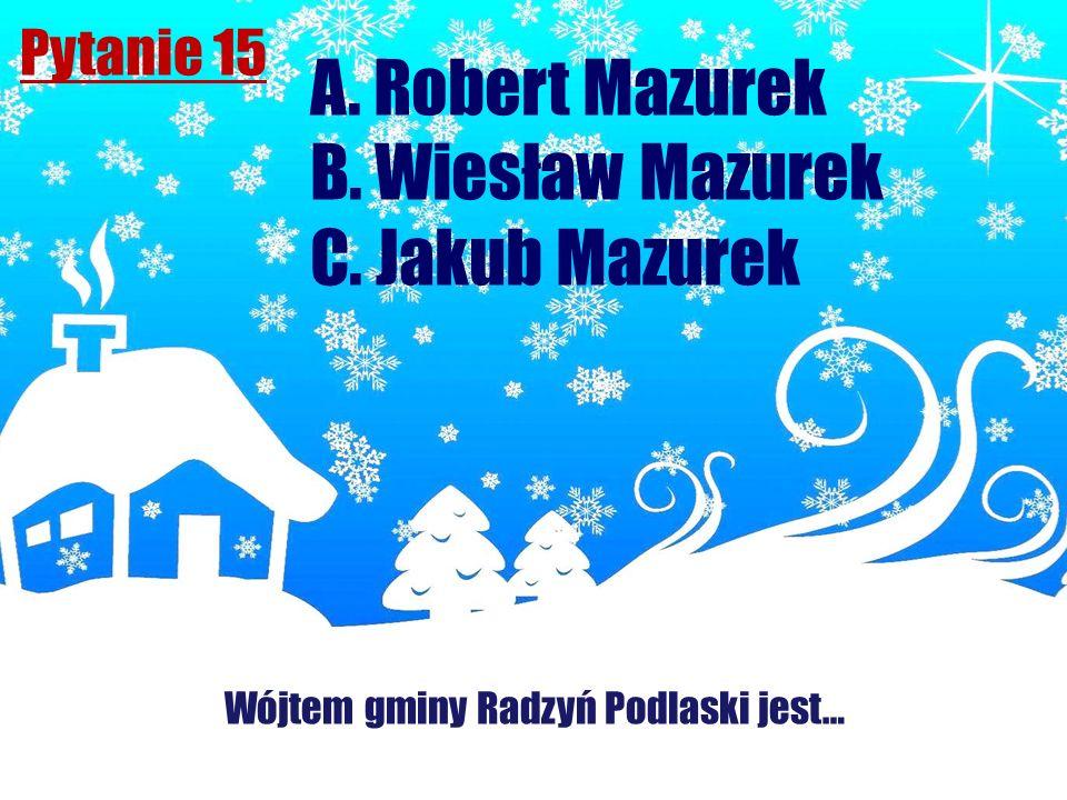 Pytanie 15 Wójtem gminy Radzyń Podlaski jest… A. Robert Mazurek B. Wiesław Mazurek C. Jakub Mazurek