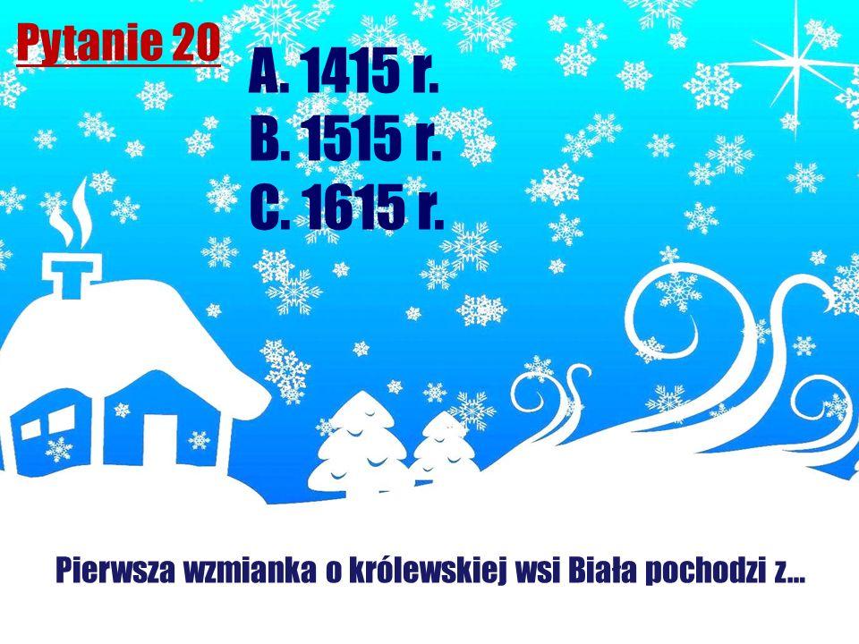 Pytanie 20 Pierwsza wzmianka o królewskiej wsi Biała pochodzi z… A. 1415 r. B. 1515 r. C. 1615 r.