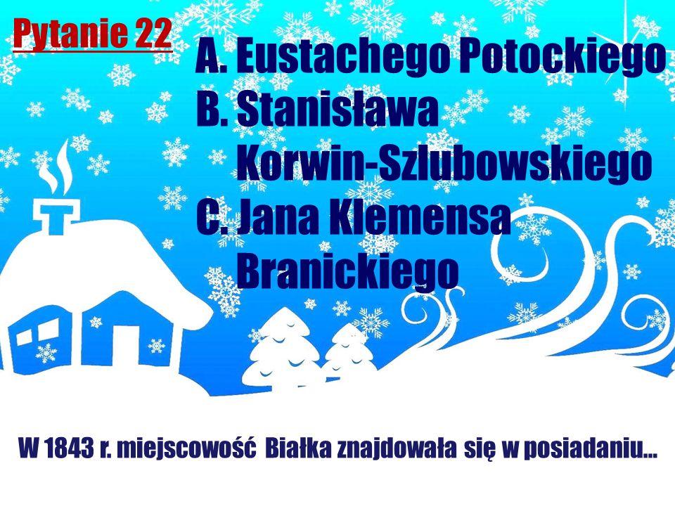 Pytanie 22 W 1843 r. miejscowość Białka znajdowała się w posiadaniu… A. Eustachego Potockiego B. Stanisława Korwin-Szlubowskiego C. Jana Klemensa Bran