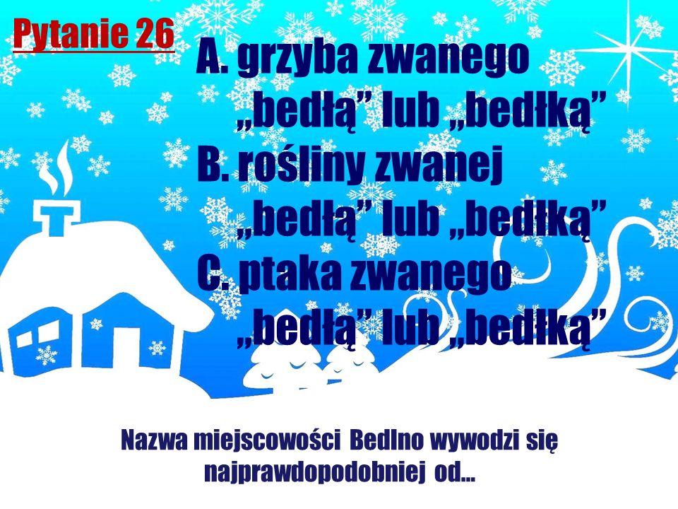 Pytanie 26 Nazwa miejscowości Bedlno wywodzi się najprawdopodobniej od… A. grzyba zwanego bedłą lub bedłką B. rośliny zwanej bedłą lub bedłką C. ptaka
