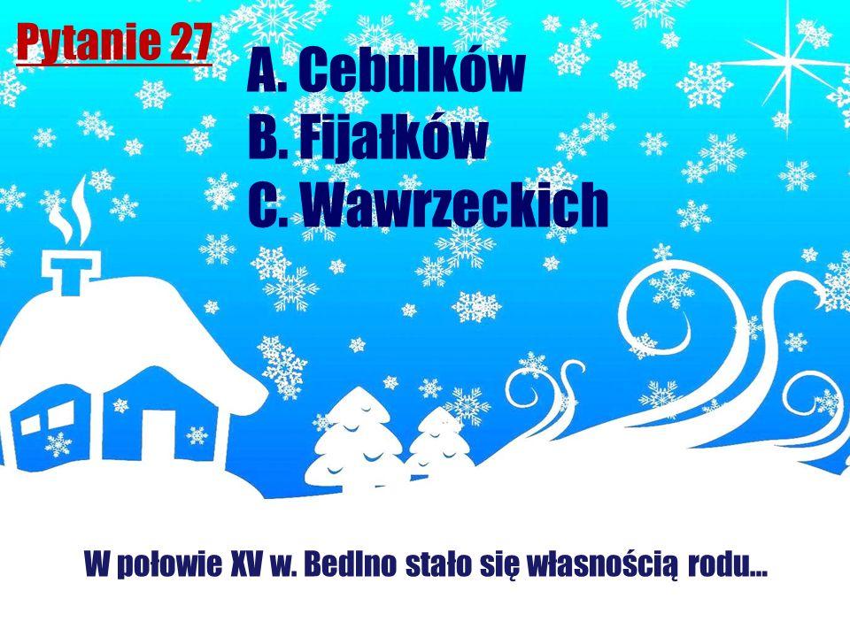 Pytanie 27 W połowie XV w. Bedlno stało się własnością rodu… A. Cebulków B. Fijałków C. Wawrzeckich