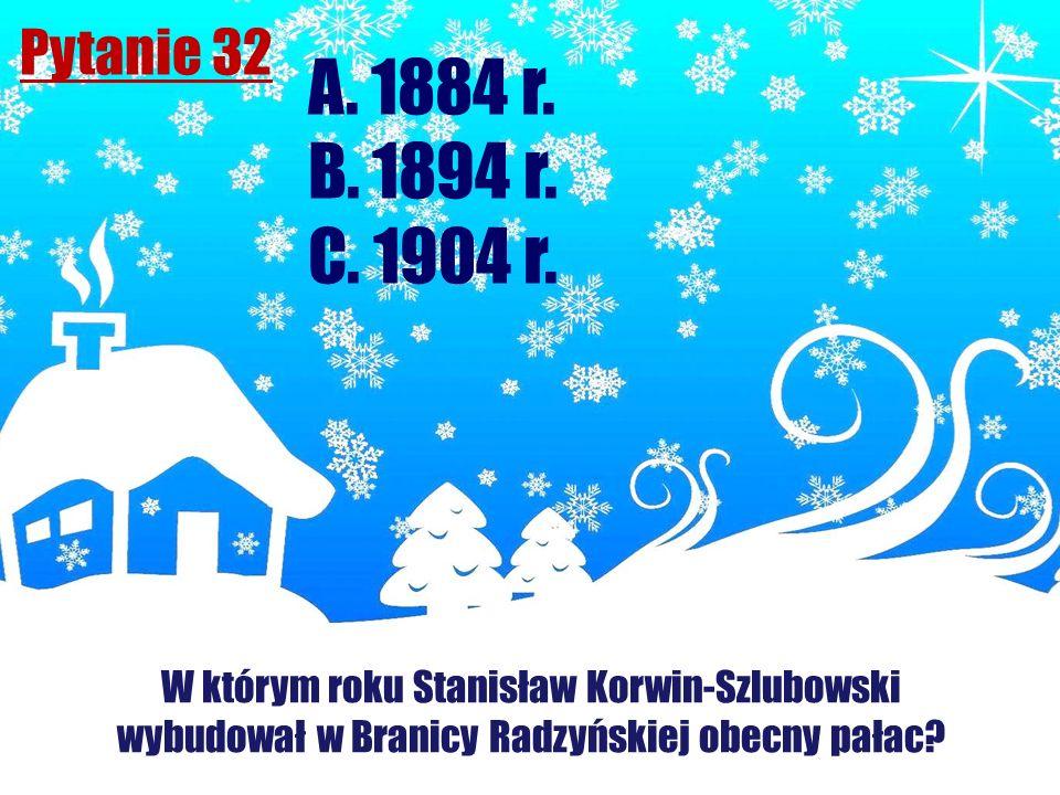 Pytanie 32 W którym roku Stanisław Korwin-Szlubowski wybudował w Branicy Radzyńskiej obecny pałac? A. 1884 r. B. 1894 r. C. 1904 r.