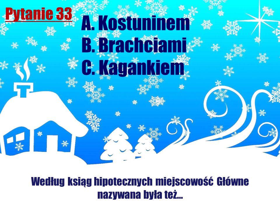 Pytanie 33 Według ksiąg hipotecznych miejscowość Główne nazywana była też… A. Kostuninem B. Brachciami C. Kagankiem