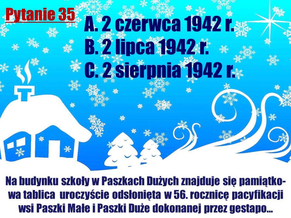 Pytanie 35 Na budynku szkoły w Paszkach Dużych znajduje się pamiątko- wa tablica uroczyście odsłonięta w 56. rocznicę pacyfikacji wsi Paszki Małe i Pa