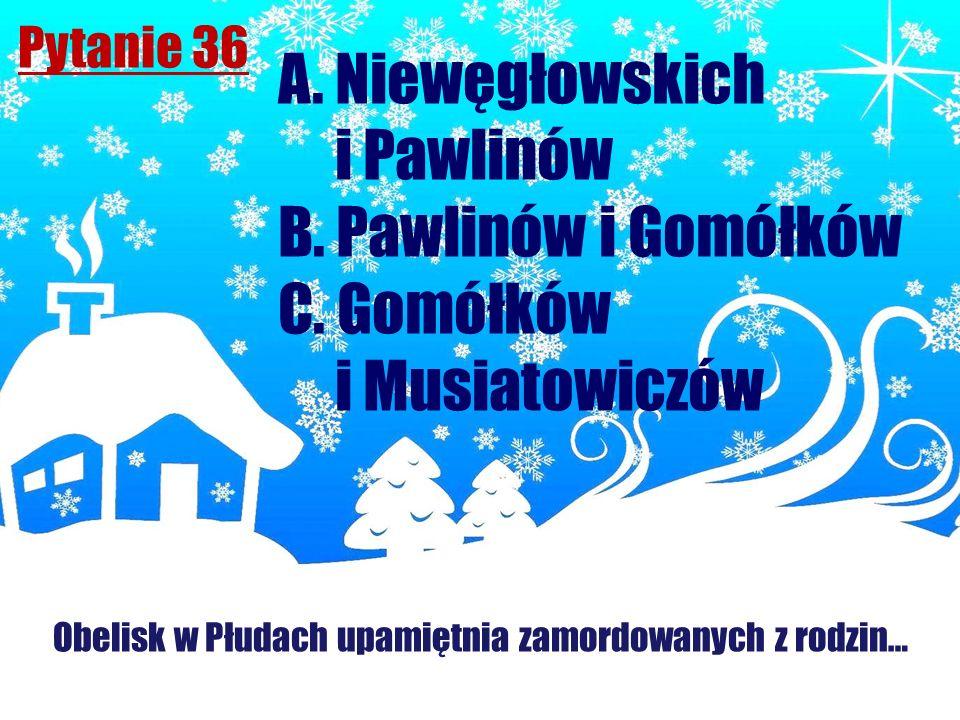 Pytanie 36 Obelisk w Płudach upamiętnia zamordowanych z rodzin… A. Niewęgłowskich i Pawlinów B. Pawlinów i Gomółków C. Gomółków i Musiatowiczów