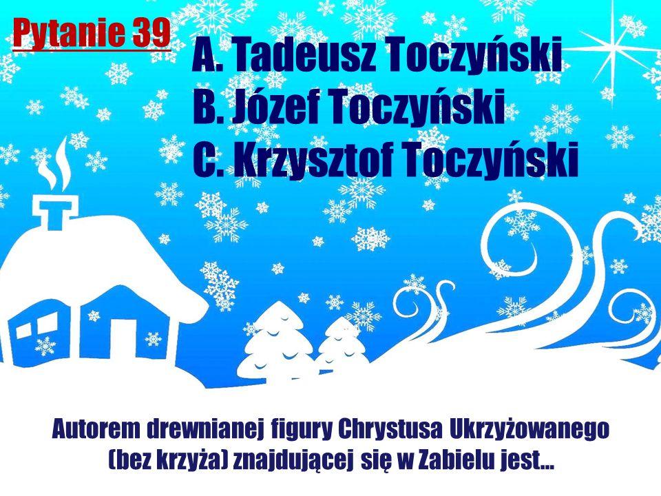 Pytanie 39 Autorem drewnianej figury Chrystusa Ukrzyżowanego (bez krzyża) znajdującej się w Zabielu jest… A. Tadeusz Toczyński B. Józef Toczyński C. K