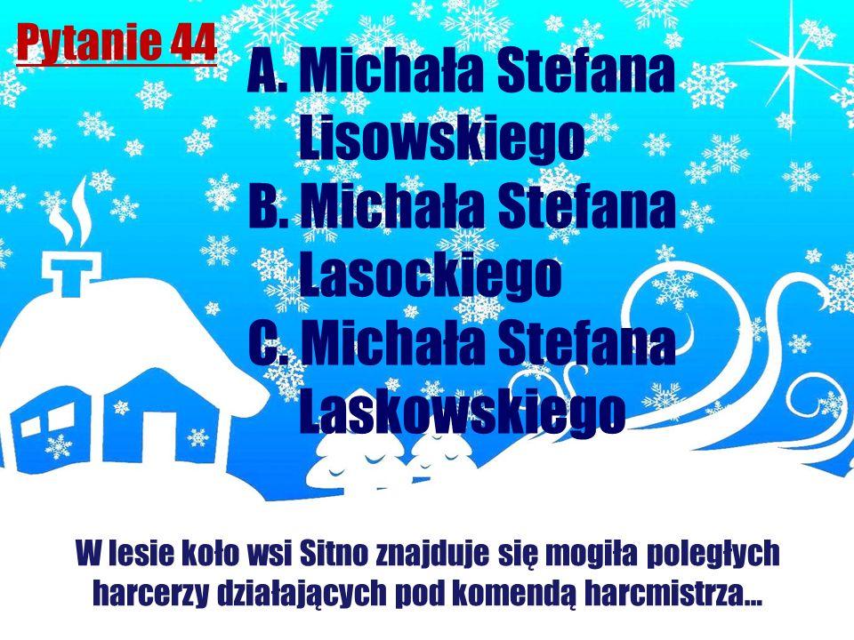 Pytanie 44 W lesie koło wsi Sitno znajduje się mogiła poległych harcerzy działających pod komendą harcmistrza… A. Michała Stefana Lisowskiego B. Micha