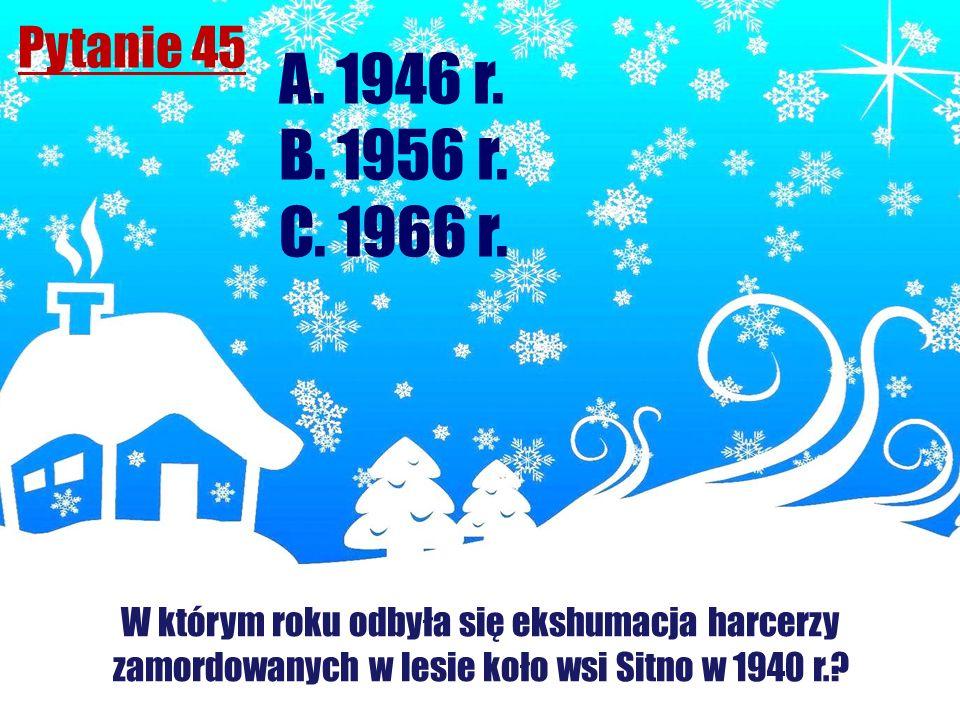 Pytanie 45 W którym roku odbyła się ekshumacja harcerzy zamordowanych w lesie koło wsi Sitno w 1940 r.? A. 1946 r. B. 1956 r. C. 1966 r.