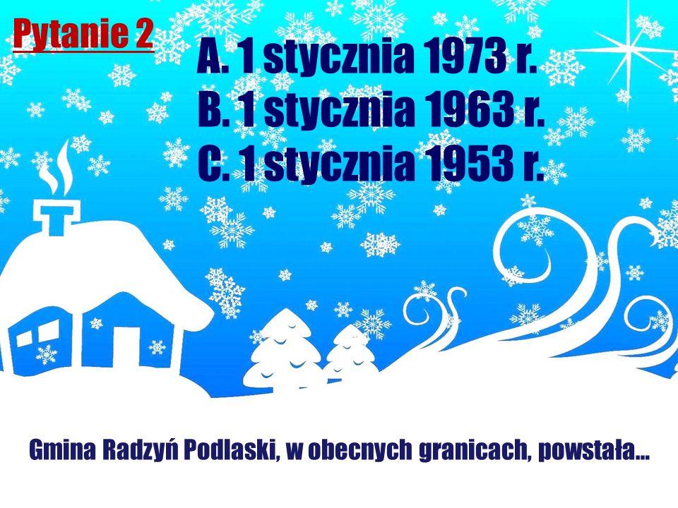 Pytanie 2 Gmina Radzyń Podlaski, w obecnych granicach, powstała… A. 1 stycznia 1973 r. B. 1 stycznia 1963 r. C. 1 stycznia 1953 r.