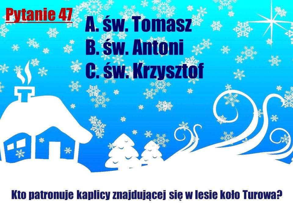 Pytanie 47 Kto patronuje kaplicy znajdującej się w lesie koło Turowa? A. św. Tomasz B. św. Antoni C. św. Krzysztof
