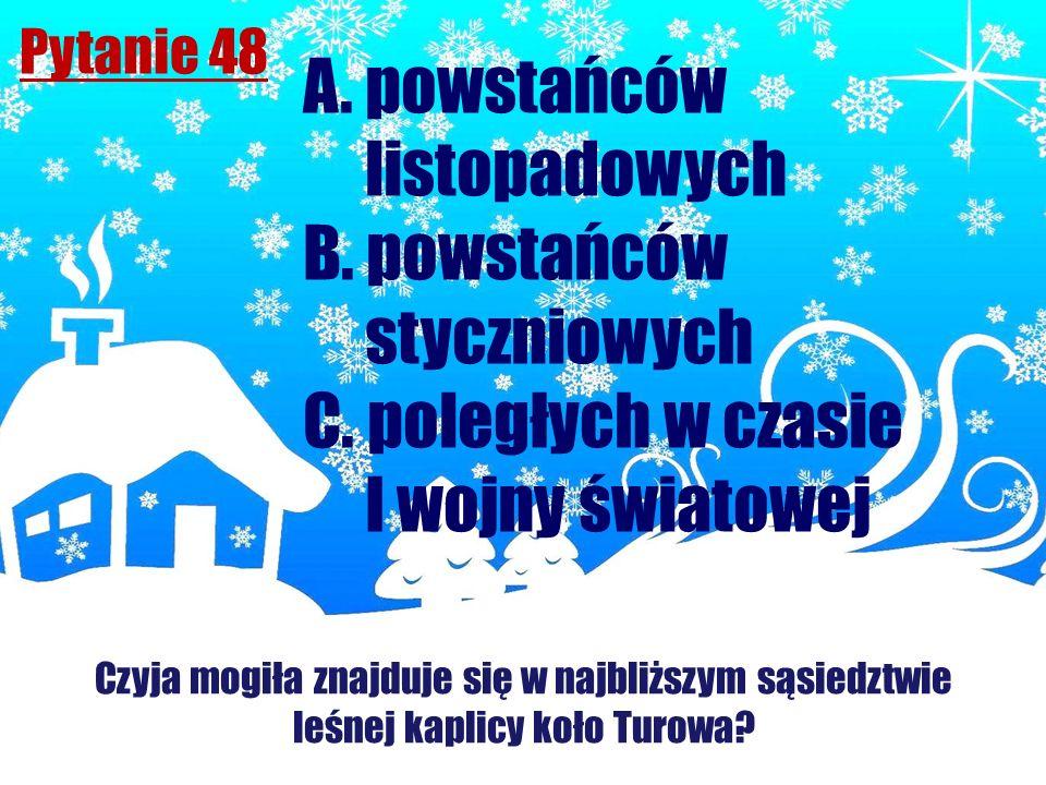 Pytanie 48 Czyja mogiła znajduje się w najbliższym sąsiedztwie leśnej kaplicy koło Turowa? A. powstańców listopadowych B. powstańców styczniowych C. p