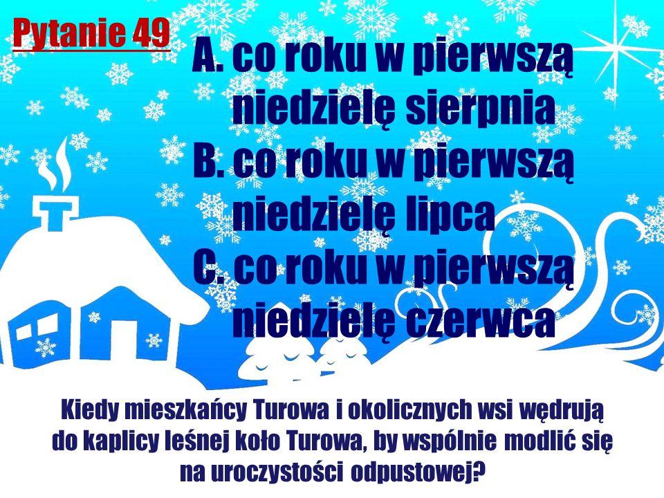 Pytanie 49 Kiedy mieszkańcy Turowa i okolicznych wsi wędrują do kaplicy leśnej koło Turowa, by wspólnie modlić się na uroczystości odpustowej? A. co r