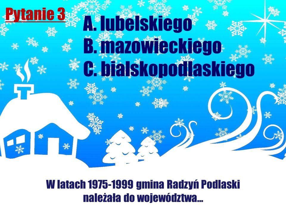 Pytanie 3 W latach 1975-1999 gmina Radzyń Podlaski należała do województwa… A. lubelskiego B. mazowieckiego C. bialskopodlaskiego