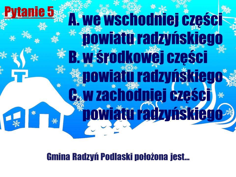 Pytanie 5 Gmina Radzyń Podlaski położona jest… A. we wschodniej części powiatu radzyńskiego B. w środkowej części powiatu radzyńskiego C. w zachodniej