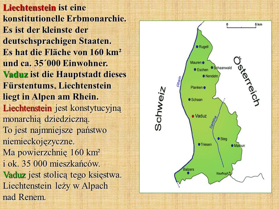 Liechtenstein ist eine konstitutionelle Erbmonarchie. Es ist der kleinste der deutschsprachigen Staaten. Es hat die Fläche von 160 km² und ca. 35´000