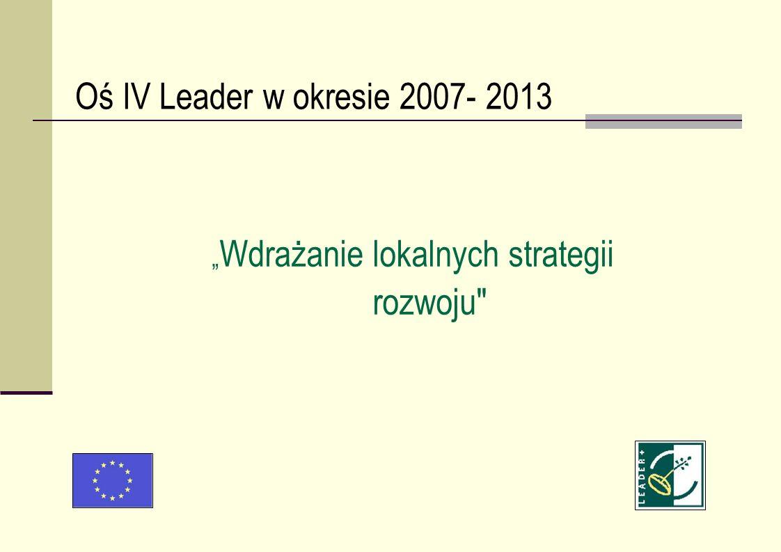 Oś IV Leader w okresie 2007- 2013 Wdrażanie lokalnych strategii rozwoju