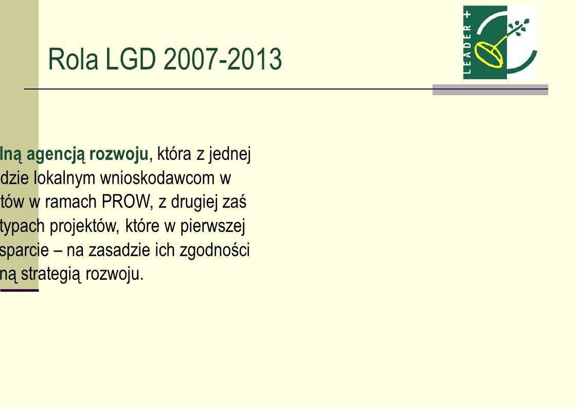 Rola LGD 2007-2013 LGD ma stać się lokalną agencją rozwoju, która z jednej strony pomagać będzie lokalnym wnioskodawcom w przygotowaniu projektów w ra