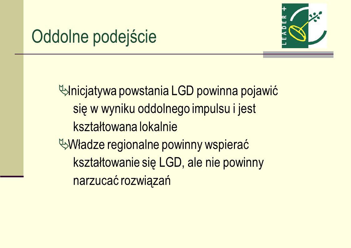 Oddolne podejście Inicjatywa powstania LGD powinna pojawić się w wyniku oddolnego impulsu i jest kształtowana lokalnie Władze regionalne powinny wspie