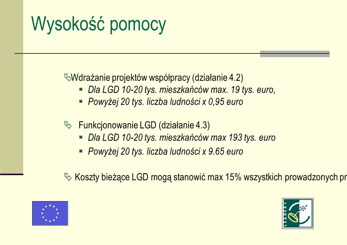 Wysokość pomocy Wdrażanie projektów współpracy (działanie 4.2) Dla LGD 10-20 tys. mieszkańców max. 19 tys. euro, Powyżej 20 tys. liczba ludności x 0,9
