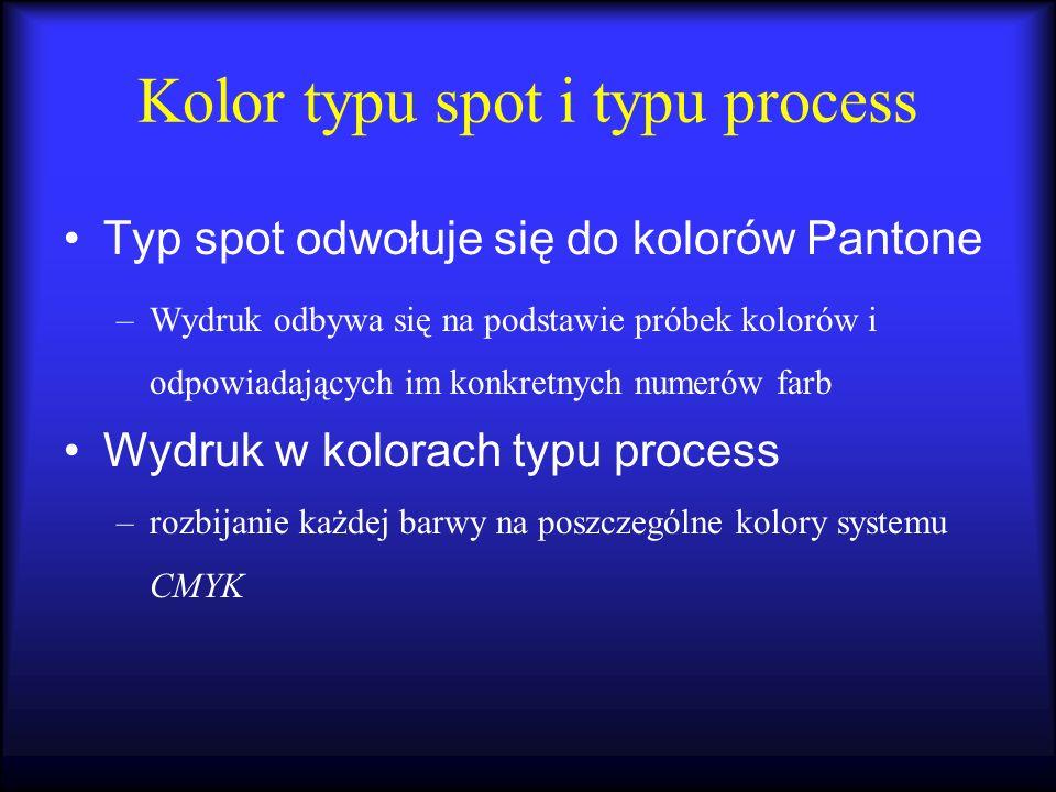 Kolor typu spot i typu process Typ spot odwołuje się do kolorów Pantone –Wydruk odbywa się na podstawie próbek kolorów i odpowiadających im konkretnyc