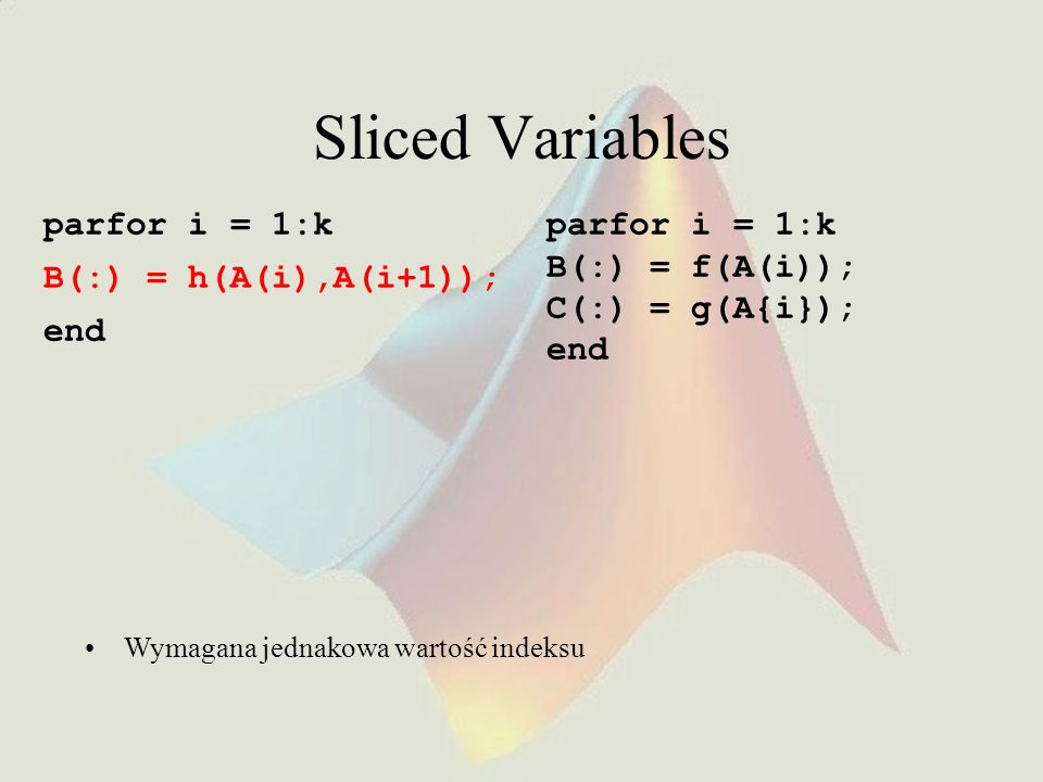 Sliced Variables parfor i = 1:k B(:) = h(A(i),A(i+1)); end Wymagana jednakowa wartość indeksu parfor i = 1:k B(:) = f(A(i)); C(:) = g(A{i}); end