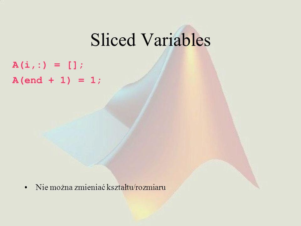 Sliced Variables A(i,:) = []; A(end + 1) = 1; Nie można zmieniać kształtu/rozmiaru