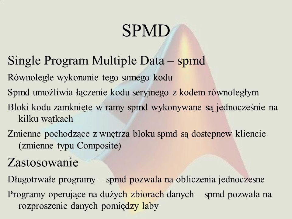SPMD Single Program Multiple Data – spmd Równoległe wykonanie tego samego kodu Spmd umożliwia łączenie kodu seryjnego z kodem równoległym Bloki kodu z