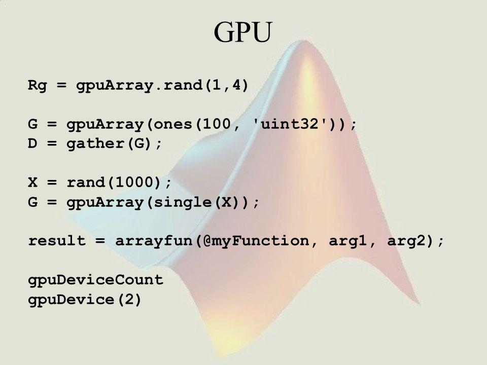 GPU Rg = gpuArray.rand(1,4) G = gpuArray(ones(100, 'uint32')); D = gather(G); X = rand(1000); G = gpuArray(single(X)); result = arrayfun(@myFunction,