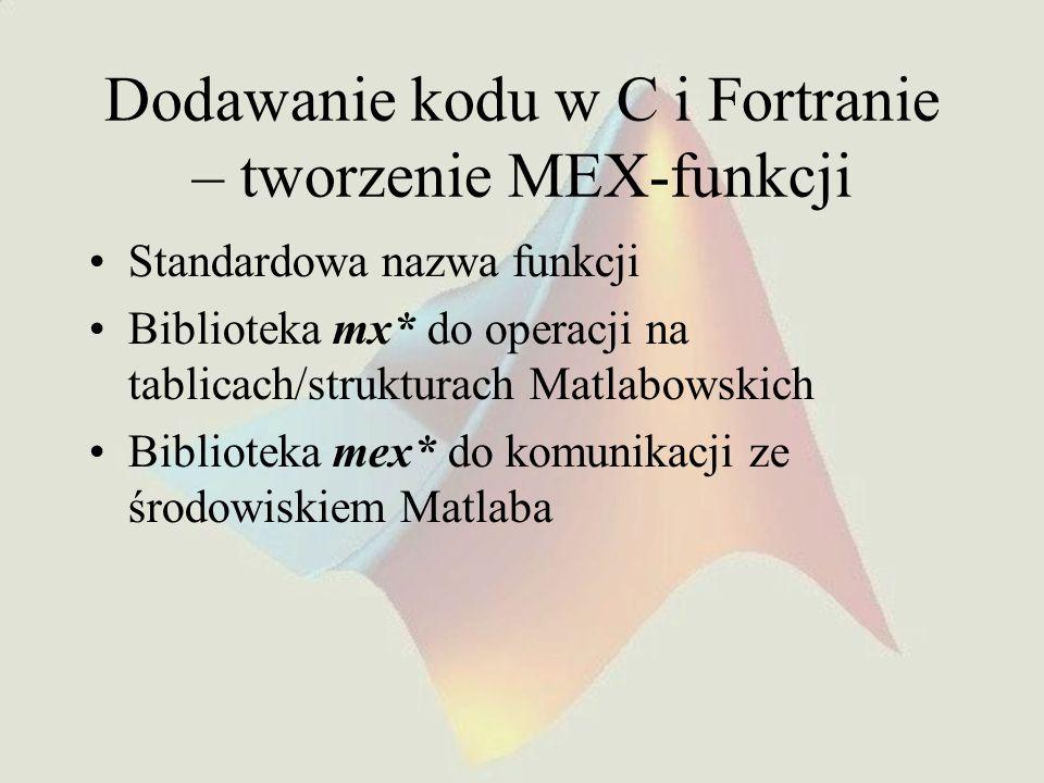 Dodawanie kodu w C i Fortranie – tworzenie MEX-funkcji Standardowa nazwa funkcji Biblioteka mx* do operacji na tablicach/strukturach Matlabowskich Bib