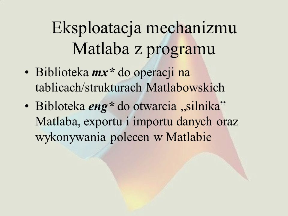 Eksploatacja mechanizmu Matlaba z programu Biblioteka mx* do operacji na tablicach/strukturach Matlabowskich Bibloteka eng* do otwarcia silnika Matlab