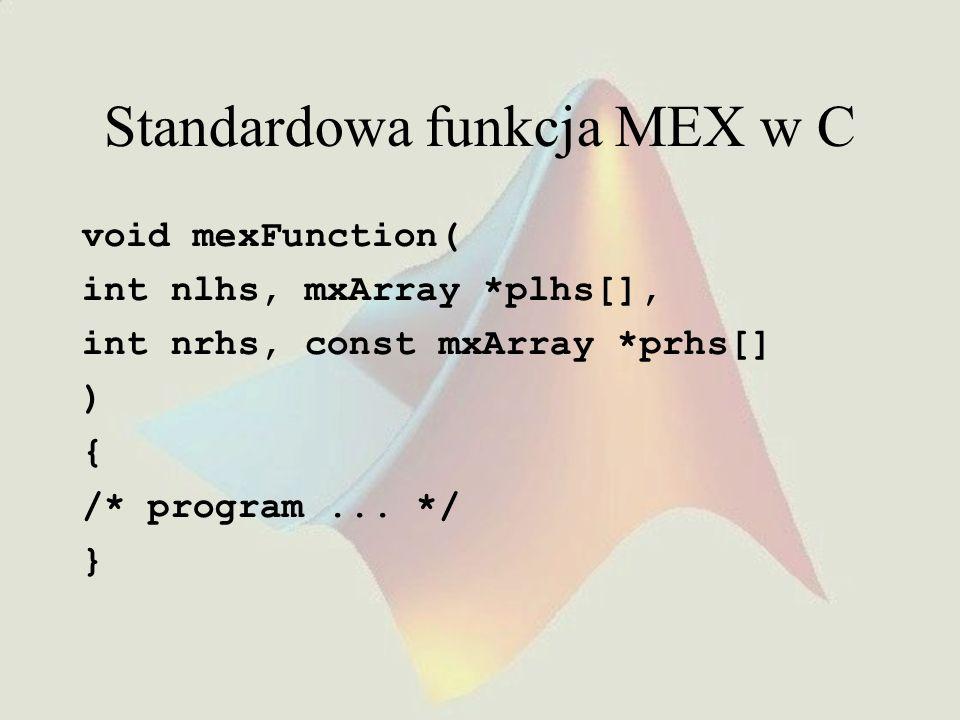 Standardowa funkcja MEX w C void mexFunction( int nlhs, mxArray *plhs[], int nrhs, const mxArray *prhs[] ) { /* program... */ }