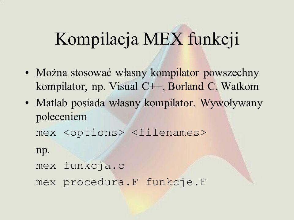 Kompilacja MEX funkcji Można stosować własny kompilator powszechny kompilator, np. Visual C++, Borland C, Watkom Matlab posiada własny kompilator. Wyw