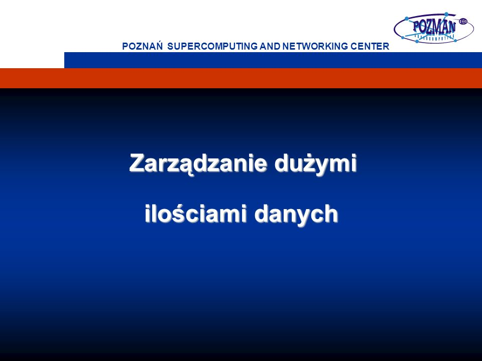 POZNAŃ SUPERCOMPUTING AND NETWORKING CENTER Zarządzanie dużymi Zarządzanie dużymi ilościami danych