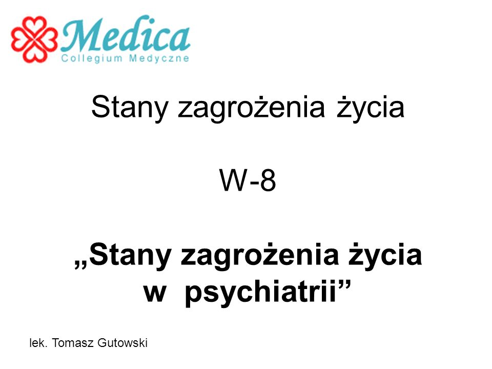 Stany zagrożenia życia W-8 Stany zagrożenia życia w psychiatrii lek. Tomasz Gutowski