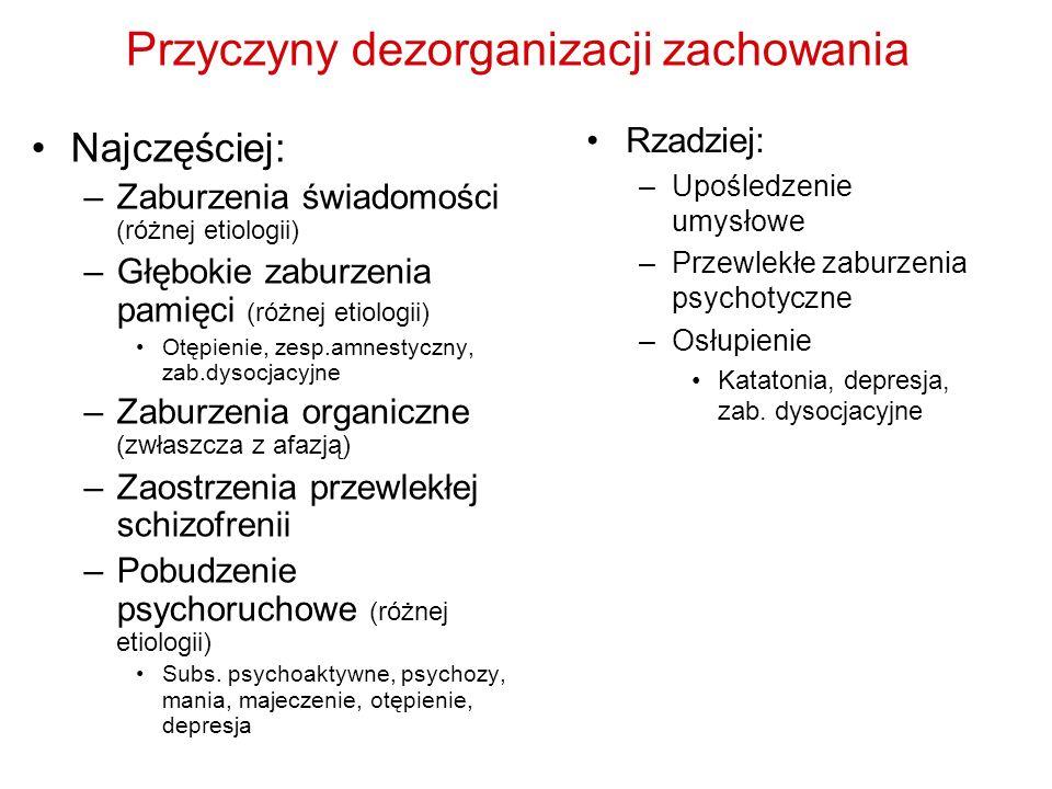 Przyczyny dezorganizacji zachowania Najczęściej: –Zaburzenia świadomości (różnej etiologii) –Głębokie zaburzenia pamięci (różnej etiologii) Otępienie,