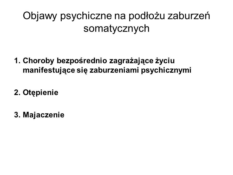 Objawy psychiczne na podłożu zaburzeń somatycznych 1.Choroby bezpośrednio zagrażające życiu manifestujące się zaburzeniami psychicznymi 2.Otępienie 3.