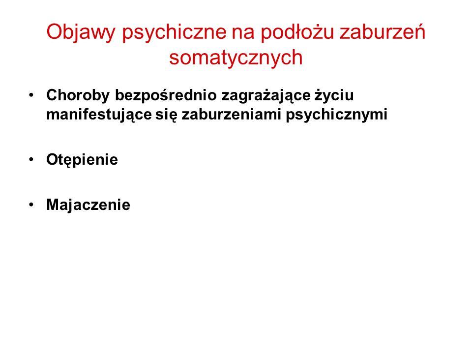 Objawy psychiczne na podłożu zaburzeń somatycznych Choroby bezpośrednio zagrażające życiu manifestujące się zaburzeniami psychicznymi Otępienie Majacz