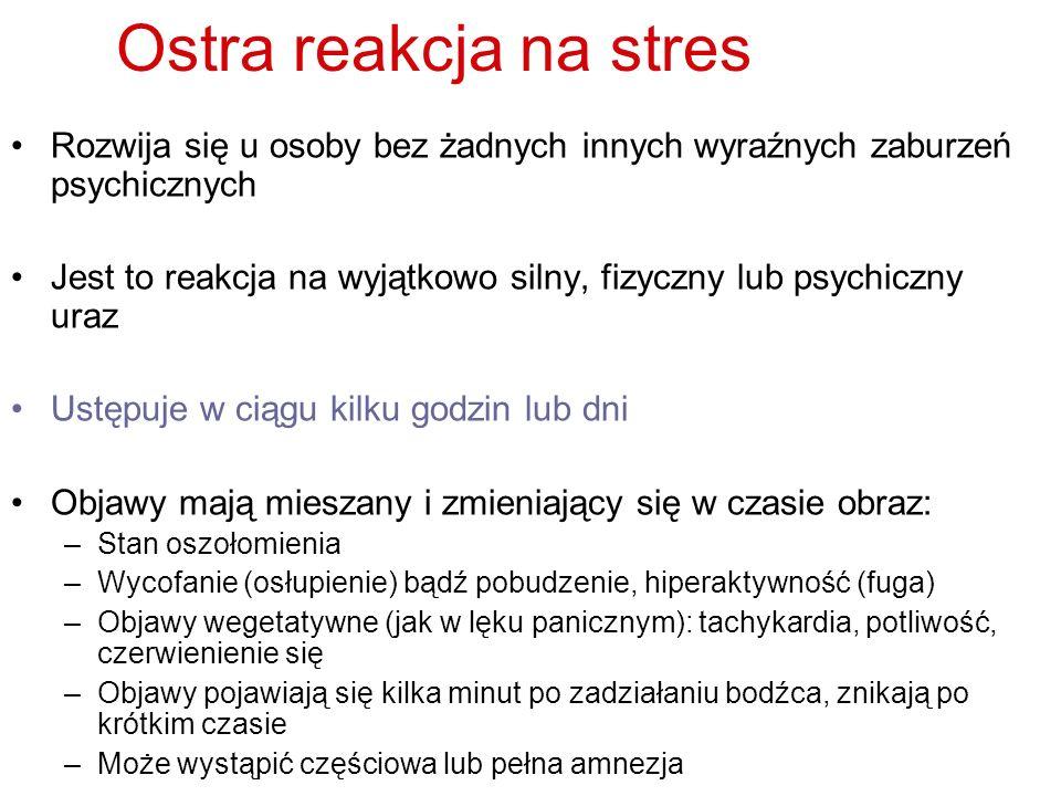 Ostra reakcja na stres Rozwija się u osoby bez żadnych innych wyraźnych zaburzeń psychicznych Jest to reakcja na wyjątkowo silny, fizyczny lub psychic