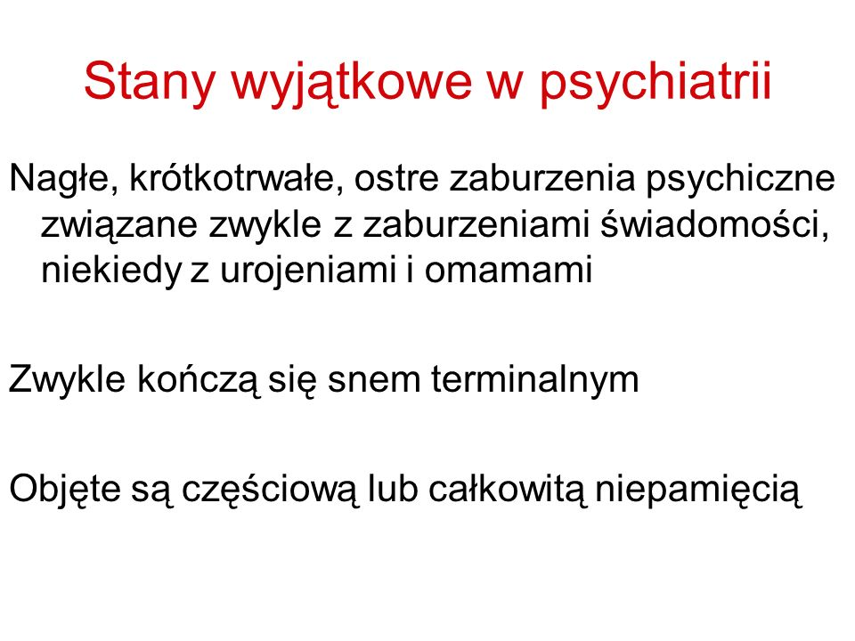 Stany wyjątkowe w psychiatrii Nagłe, krótkotrwałe, ostre zaburzenia psychiczne związane zwykle z zaburzeniami świadomości, niekiedy z urojeniami i omamami Zwykle kończą się snem terminalnym Objęte są częściową lub całkowitą niepamięcią