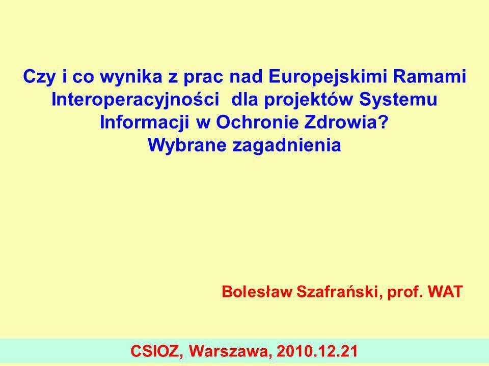 Czy i co wynika z prac nad Europejskimi Ramami Interoperacyjności dla projektów Systemu Informacji w Ochronie Zdrowia? Wybrane zagadnienia Bolesław Sz
