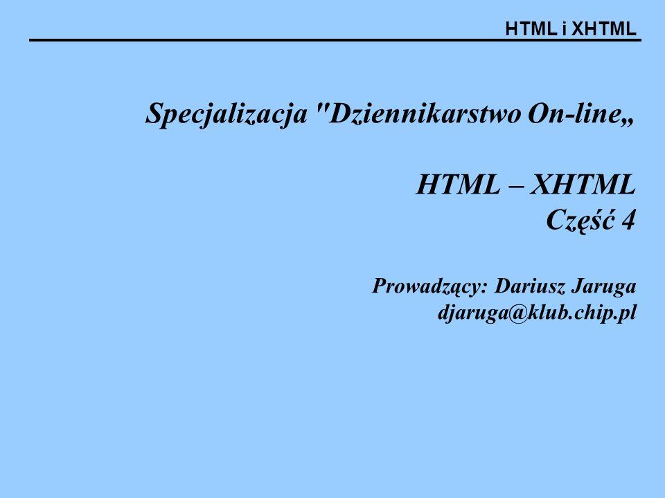 HTML i XHTML Specjalizacja Dziennikarstwo On-line HTML – XHTML Część 4 Prowadzący: Dariusz Jaruga djaruga@klub.chip.pl