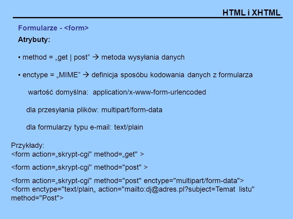HTML i XHTML Formularze - Atrybuty: method = get | post metoda wysyłania danych enctype = MIME definicja sposóbu kodowania danych z formularza wartość domyślna: application/x-www-form-urlencoded dla przesyłania plików: multipart/form-data dla formularzy typu e-mail: text/plain Przykłady: